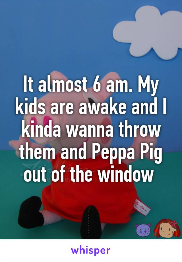 It almost 6 am. My kids are awake and I kinda wanna throw them and Peppa Pig out of the window