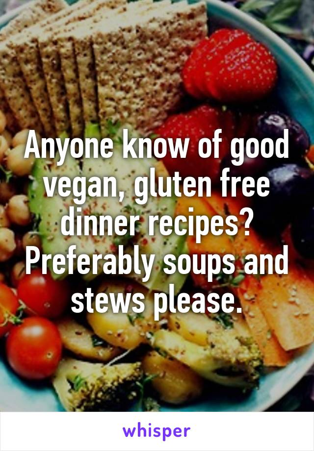 Anyone know of good vegan, gluten free dinner recipes? Preferably soups and stews please.