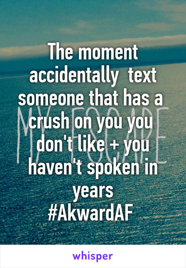 The moment accidentally  text someone that has a  crush on you you  don't like + you haven't spoken in years #AkwardAF