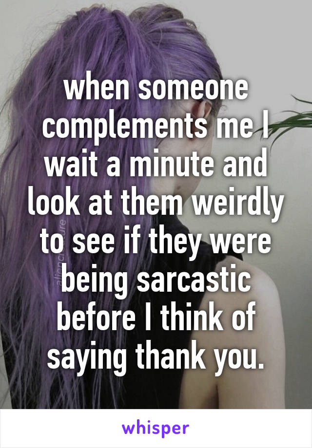 when someone complements me I wait a minute and look at them weirdly to see if they were being sarcastic before I think of saying thank you.