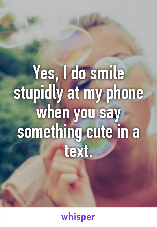 Yes, I do smile stupidly at my phone when you say something cute in a text.