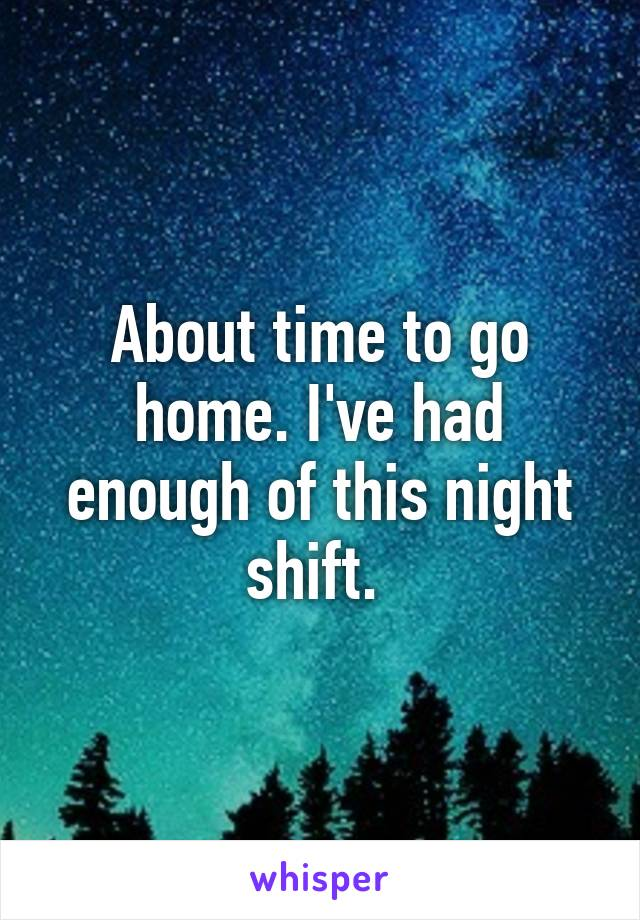 About time to go home. I've had enough of this night shift.