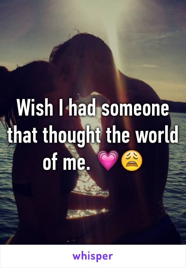 Wish I had someone that thought the world of me. 💗😩