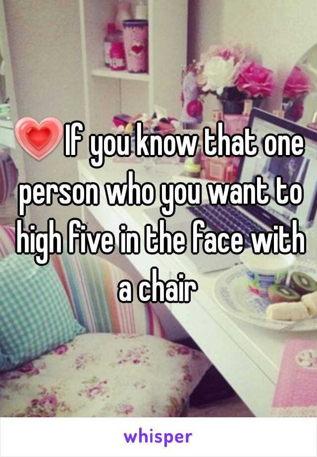 💗If you know that one person who you want to high five in the face with a chair