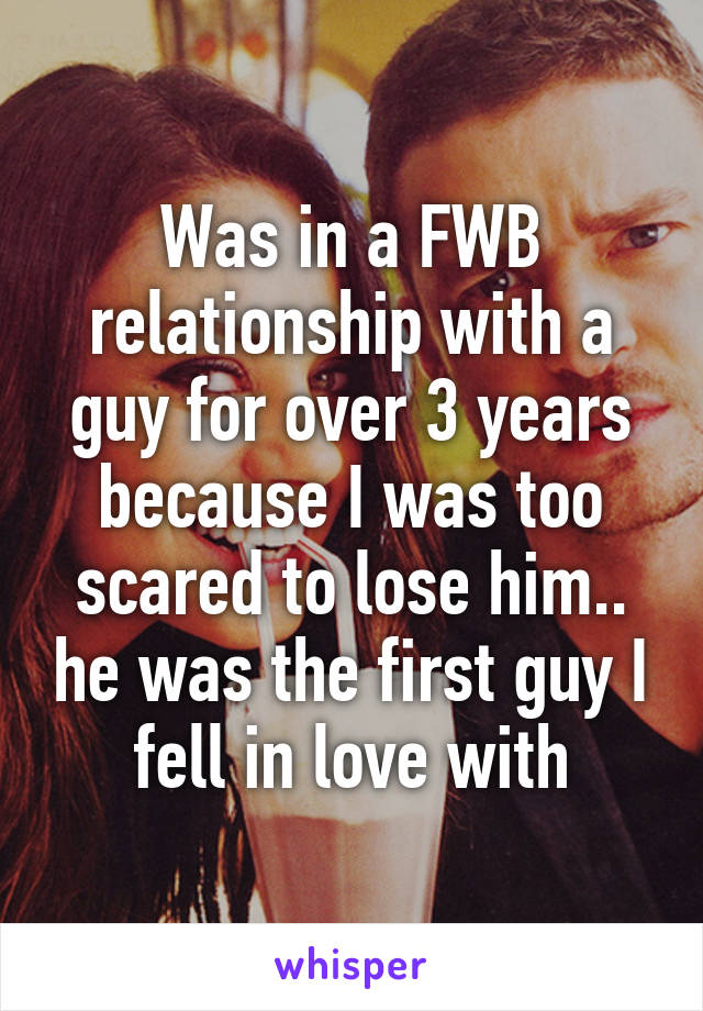 Was in a FWB relationship with a guy for over 3 years because I was too scared to lose him.. he was the first guy I fell in love with