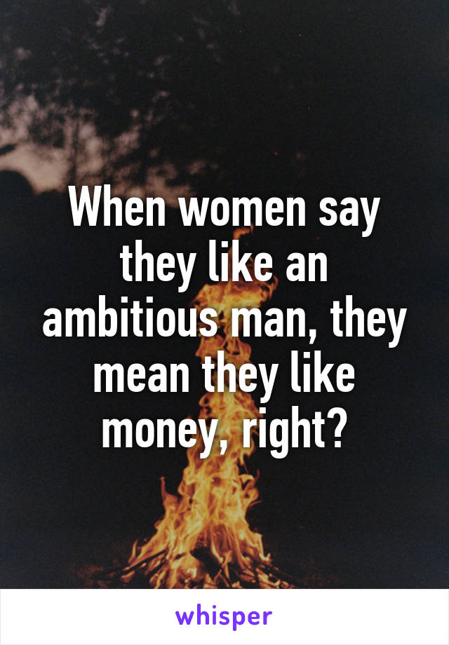 When women say they like an ambitious man, they mean they like money, right?