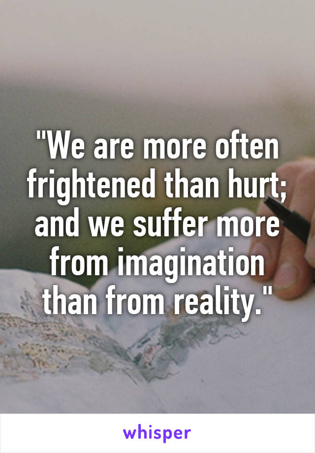 """""""We are more often frightened than hurt; and we suffer more from imagination than from reality."""""""