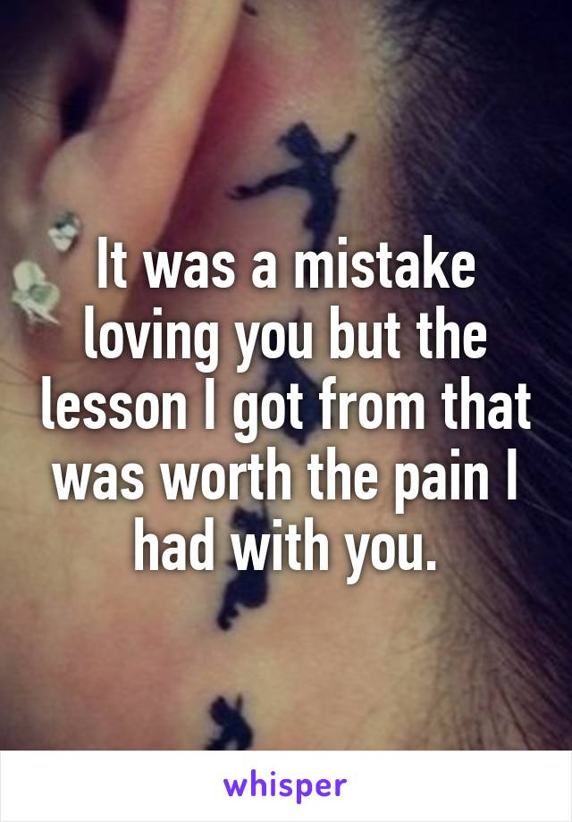 It was a mistake loving you but the lesson I got from that was worth the pain I had with you.