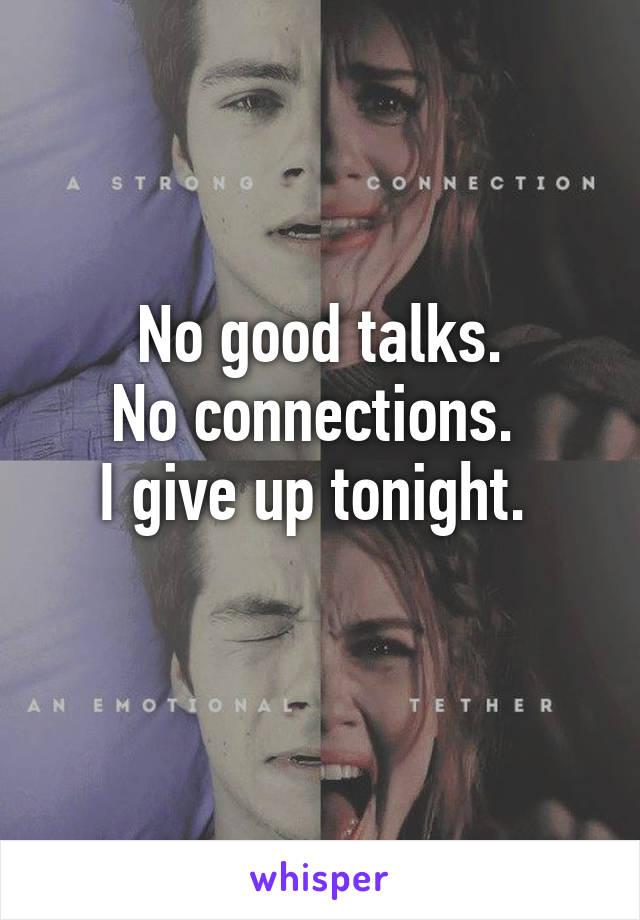 No good talks. No connections.  I give up tonight.