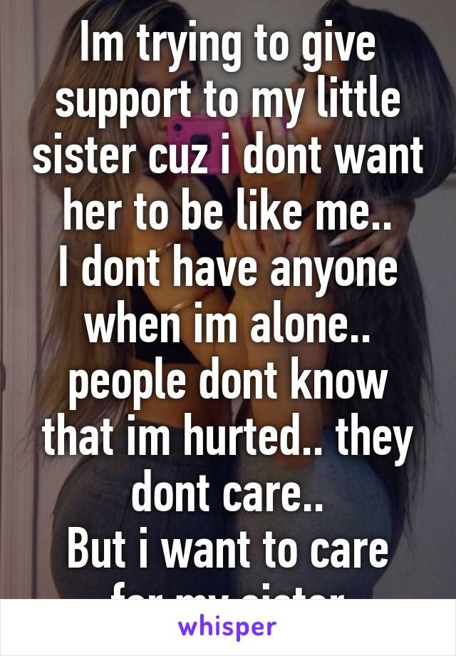 Im trying to give support to my little sister cuz i dont want her to be like me.. I dont have anyone when im alone.. people dont know that im hurted.. they dont care.. But i want to care for my sister