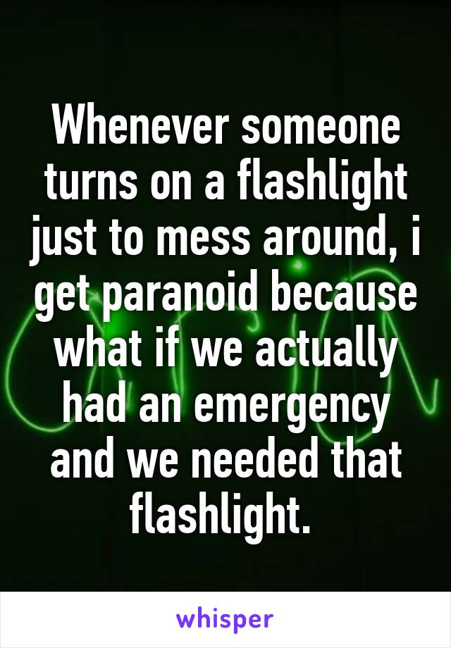 Whenever someone turns on a flashlight just to mess around, i get paranoid because what if we actually had an emergency and we needed that flashlight.