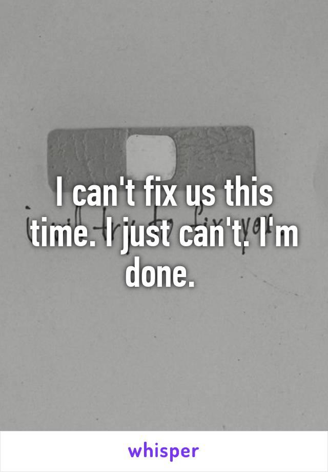 I can't fix us this time. I just can't. I'm done.