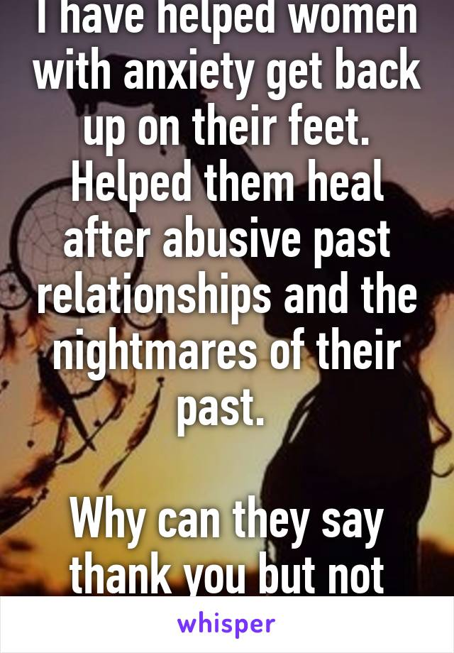 I have helped women with anxiety get back up on their feet. Helped them heal after abusive past relationships and the nightmares of their past.   Why can they say thank you but not stay to help me...