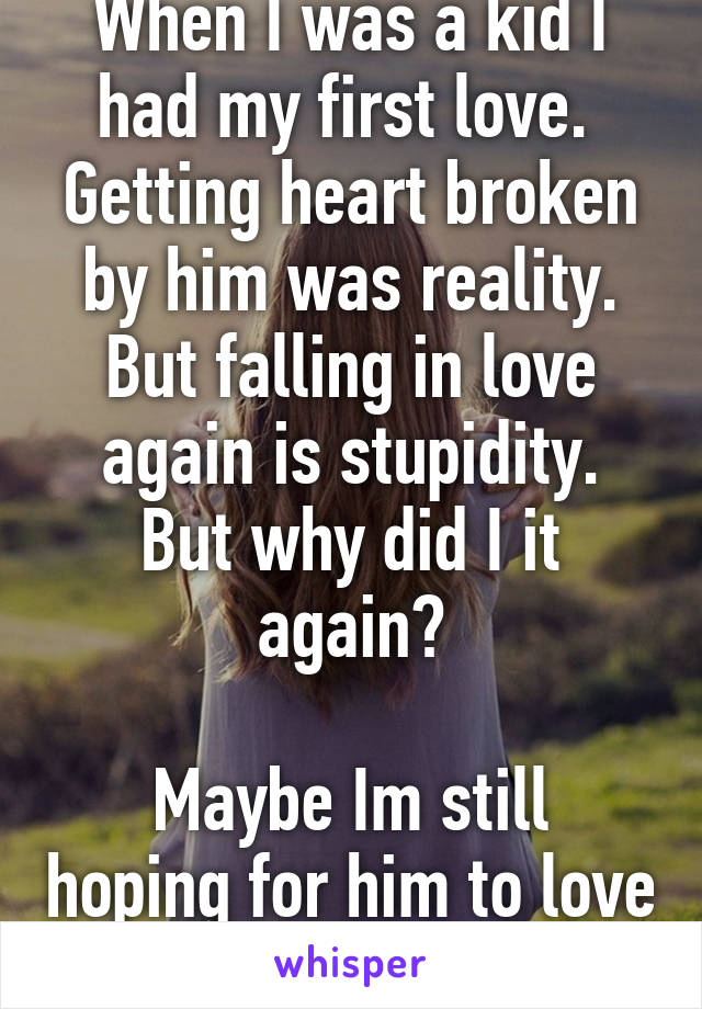 When I was a kid I had my first love.  Getting heart broken by him was reality. But falling in love again is stupidity. But why did I it again?  Maybe Im still hoping for him to love me back.