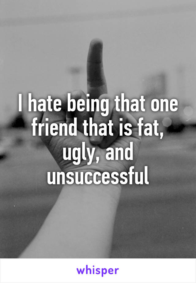 I hate being that one friend that is fat, ugly, and unsuccessful