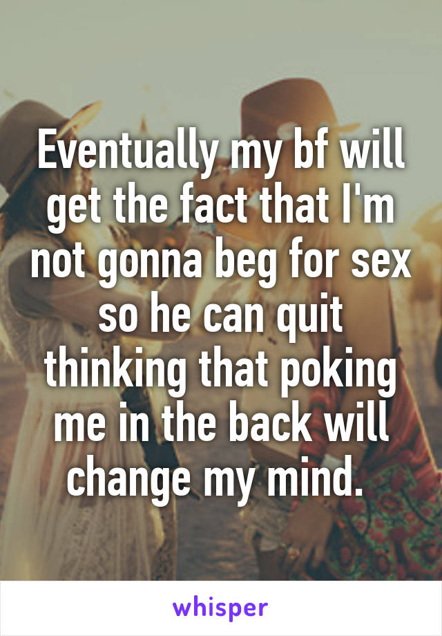 Eventually my bf will get the fact that I'm not gonna beg for sex so he can quit thinking that poking me in the back will change my mind.