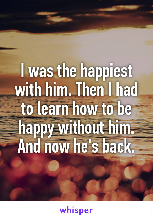 I was the happiest with him. Then I had to learn how to be happy without him. And now he's back.