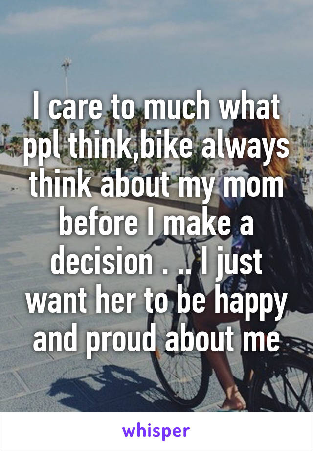 I care to much what ppl think,bike always think about my mom before I make a decision . .. I just want her to be happy and proud about me