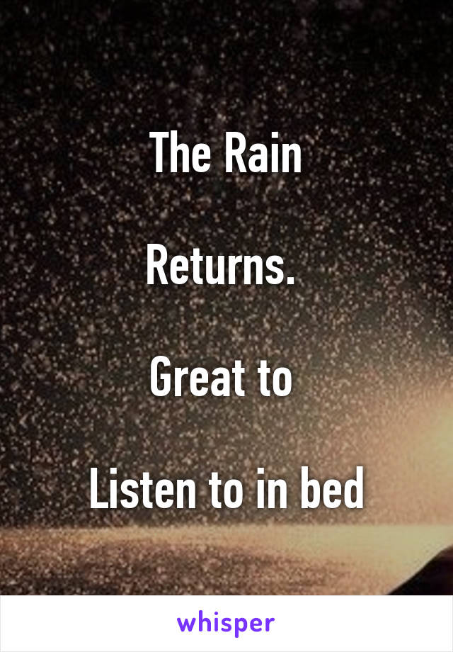 The Rain  Returns.   Great to   Listen to in bed