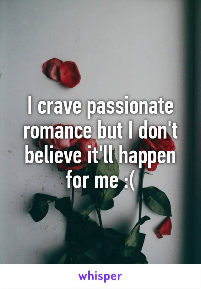 I crave passionate romance but I don't believe it'll happen for me :(