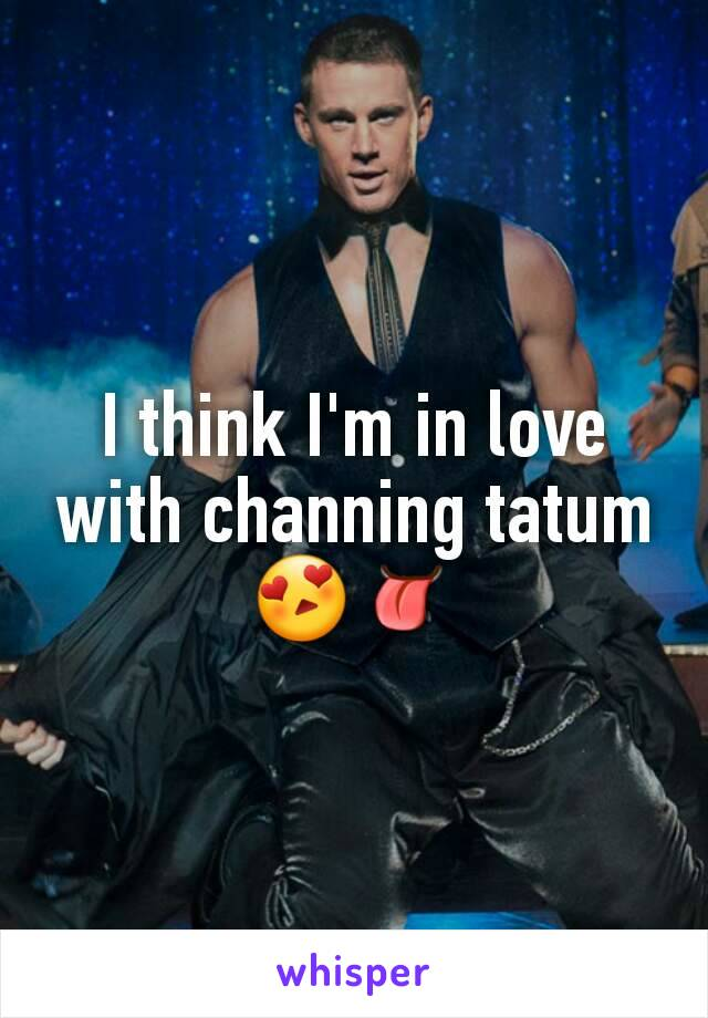 I think I'm in love with channing tatum 😍👅