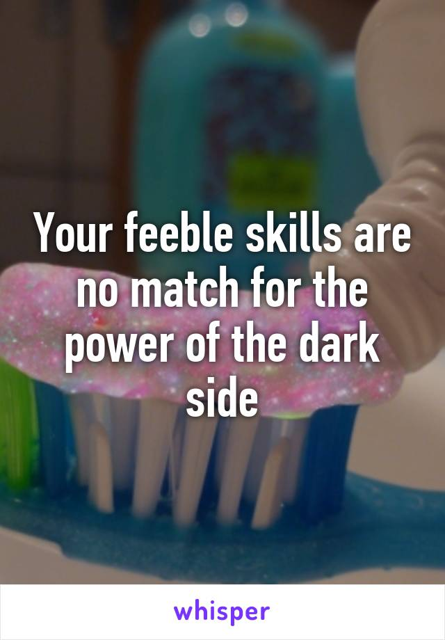 Your feeble skills are no match for the power of the dark side