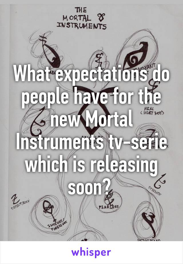 What expectations do people have for the new Mortal Instruments tv-serie which is releasing soon?