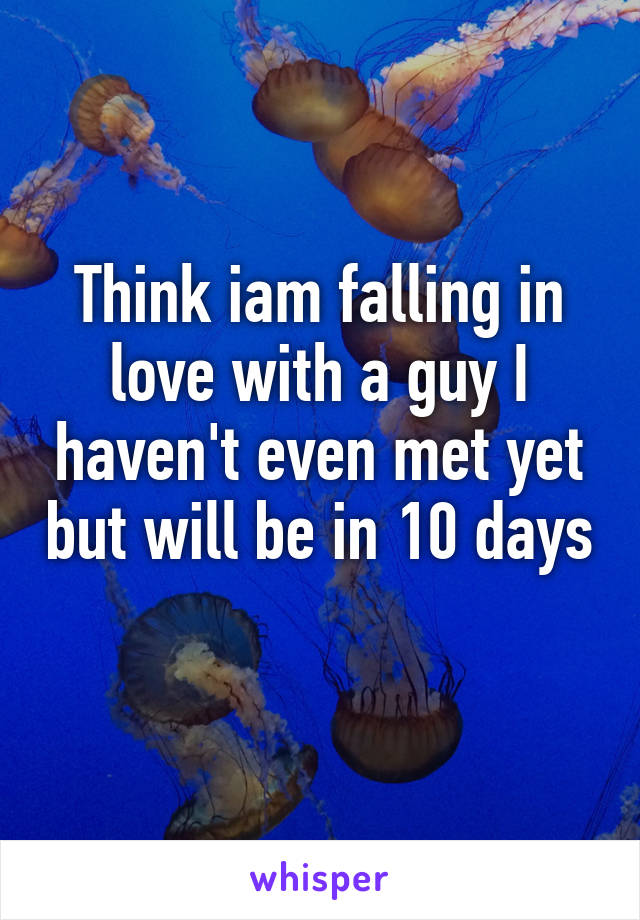 Think iam falling in love with a guy I haven't even met yet but will be in 10 days