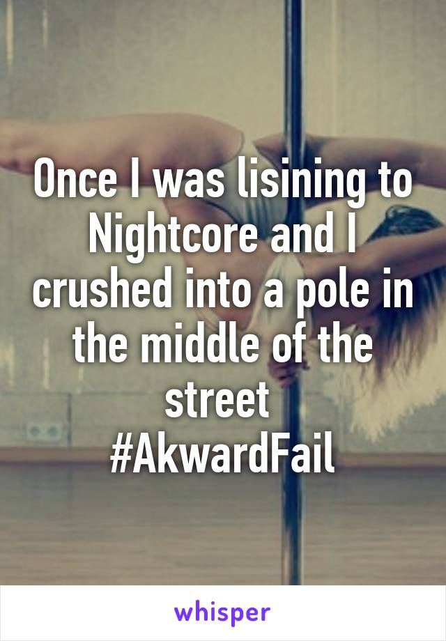 Once I was lisining to Nightcore and I crushed into a pole in the middle of the street  #AkwardFail