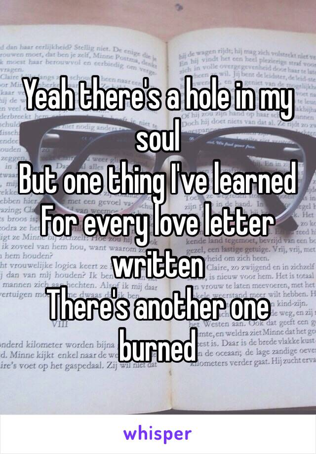 Yeah there's a hole in my soulBut one thing I've learnedFor every love letter writtenThere's another one burned