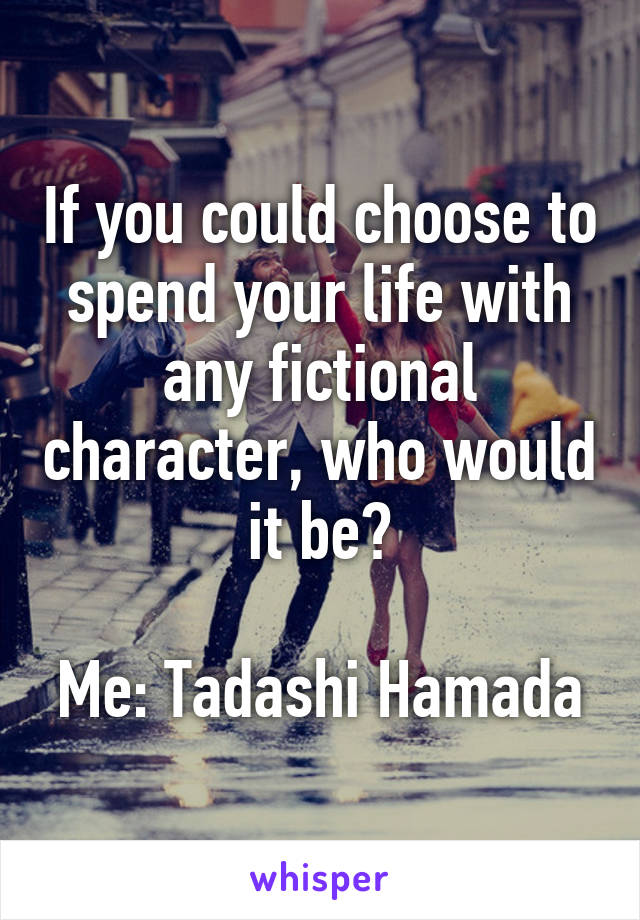 If you could choose to spend your life with any fictional character, who would it be?  Me: Tadashi Hamada