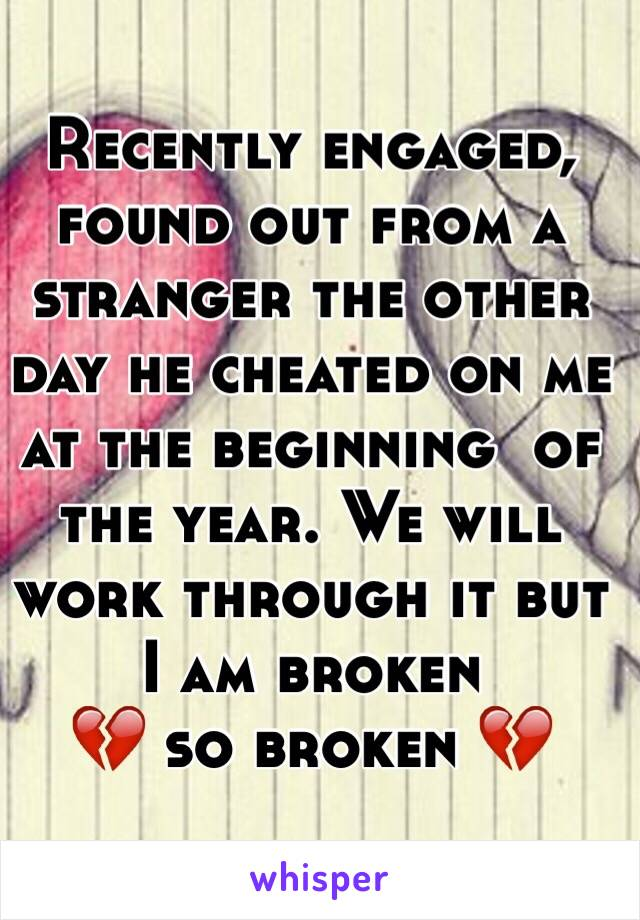 Recently engaged, found out from a stranger the other day he cheated on me at the beginning  of the year. We will work through it but I am broken  💔 so broken 💔