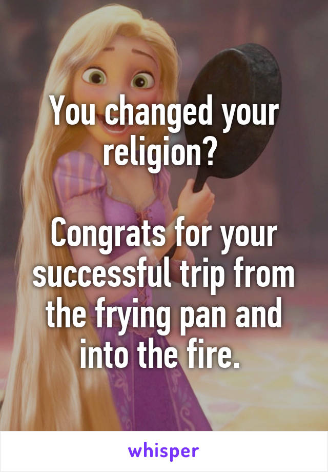 You changed your religion?   Congrats for your successful trip from the frying pan and into the fire.