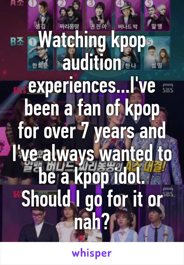 Watching kpop audition experiences...I've been a fan of kpop for over 7 years and I've always wanted to be a kpop idol. Should I go for it or nah?
