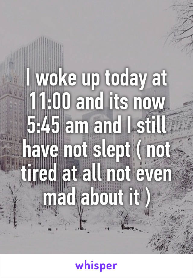 I woke up today at 11:00 and its now 5:45 am and I still have not slept ( not tired at all not even mad about it )