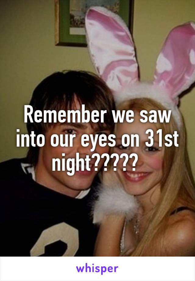 Remember we saw into our eyes on 31st night?????