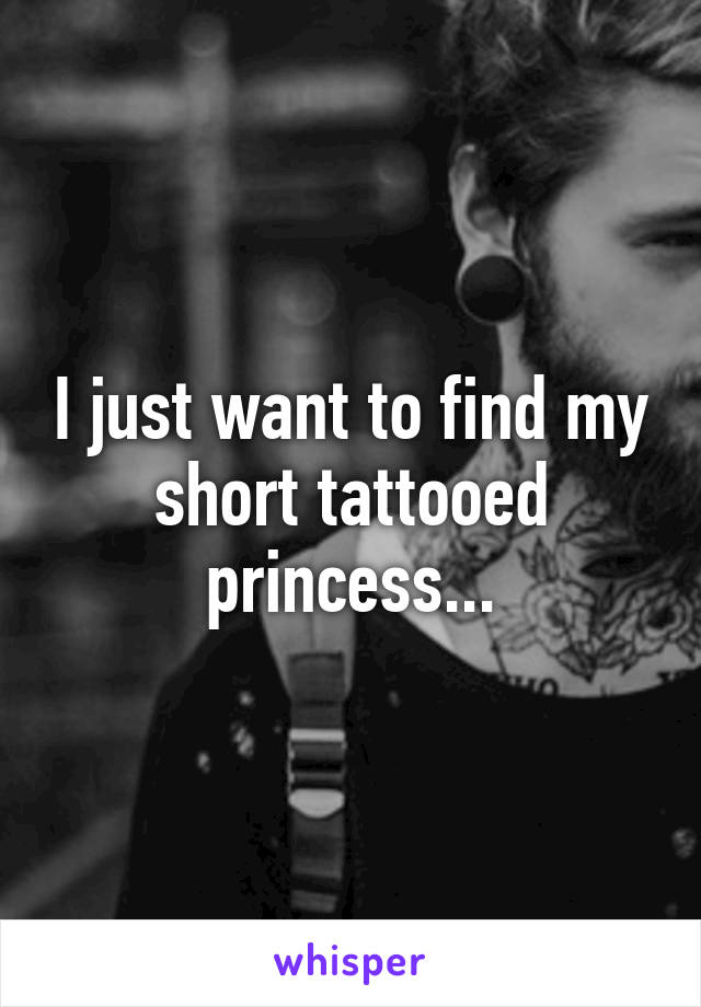 I just want to find my short tattooed princess...