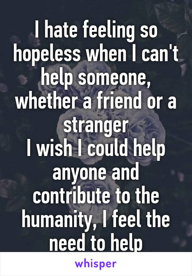 I hate feeling so hopeless when I can't help someone, whether a friend or a stranger I wish I could help anyone and contribute to the humanity, I feel the need to help
