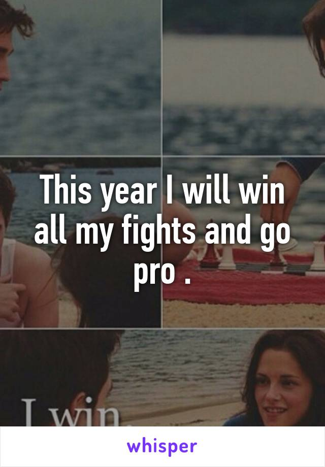 This year I will win all my fights and go pro .
