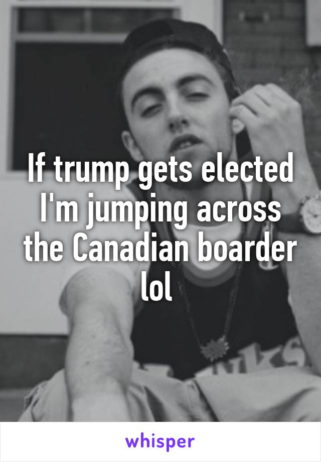 If trump gets elected I'm jumping across the Canadian boarder lol