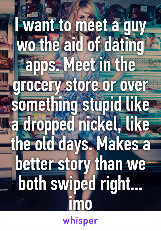 I want to meet a guy wo the aid of dating apps. Meet in the grocery store or over something stupid like a dropped nickel, like the old days. Makes a better story than we both swiped right... imo