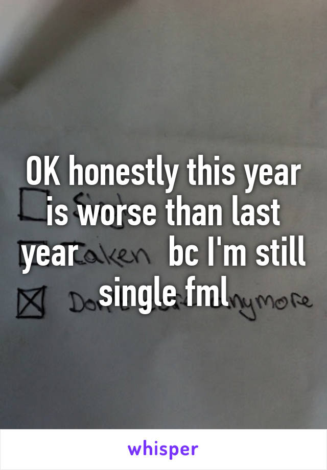OK honestly this year is worse than last year           bc I'm still single fml