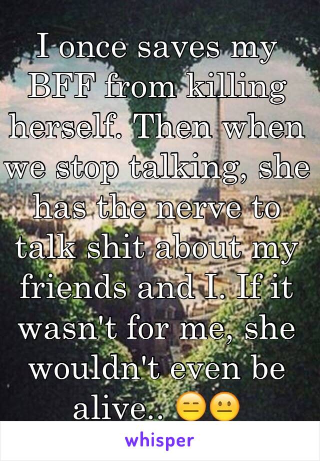 I once saves my BFF from killing herself. Then when we stop talking, she has the nerve to talk shit about my friends and I. If it wasn't for me, she wouldn't even be alive.. 😑😐
