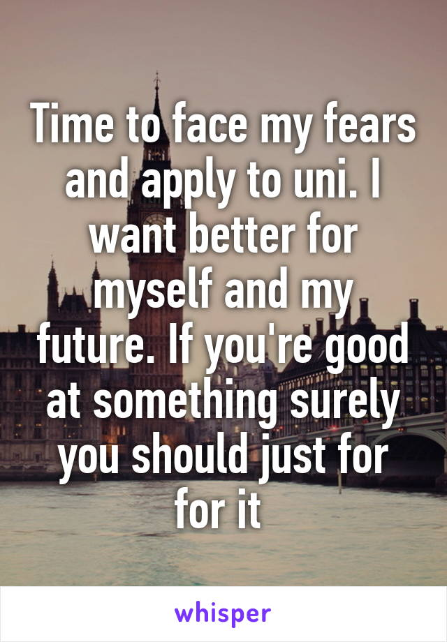 Time to face my fears and apply to uni. I want better for myself and my future. If you're good at something surely you should just for for it