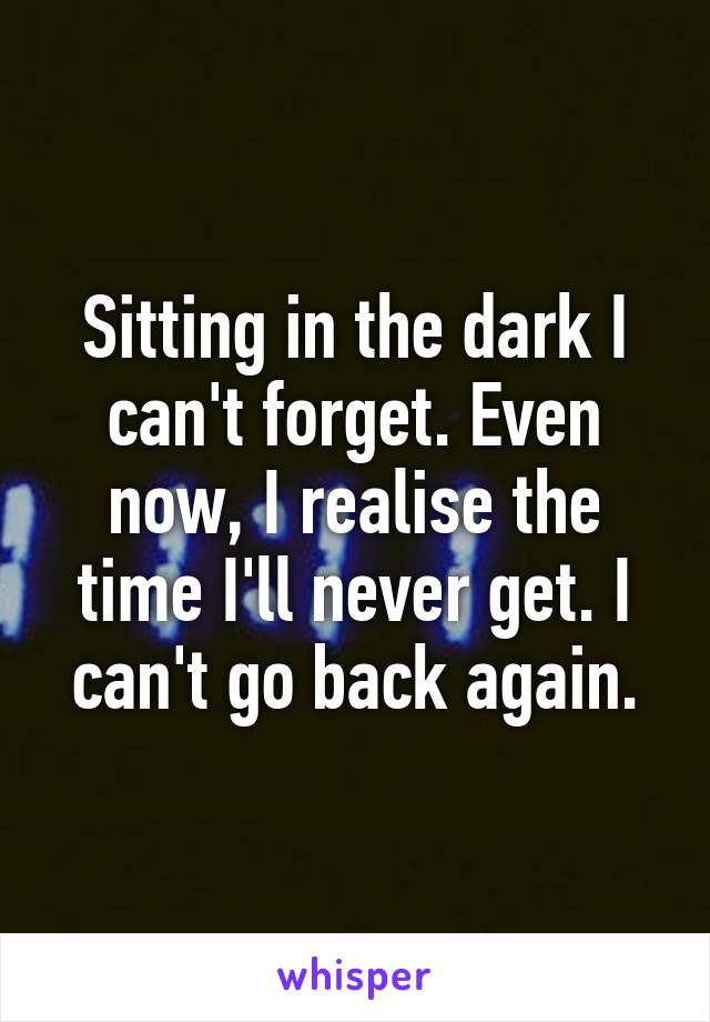 Sitting in the dark I can't forget. Even now, I realise the time I'll never get. I can't go back again.