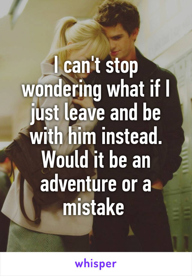I can't stop wondering what if I just leave and be with him instead. Would it be an adventure or a mistake