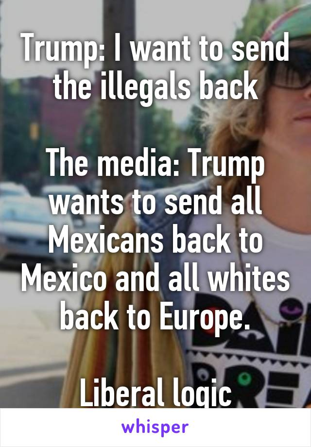 Trump: I want to send the illegals back  The media: Trump wants to send all Mexicans back to Mexico and all whites back to Europe.  Liberal logic