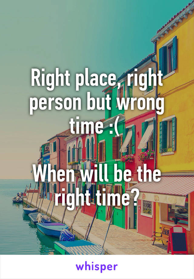 Right place, right person but wrong time :(   When will be the right time?