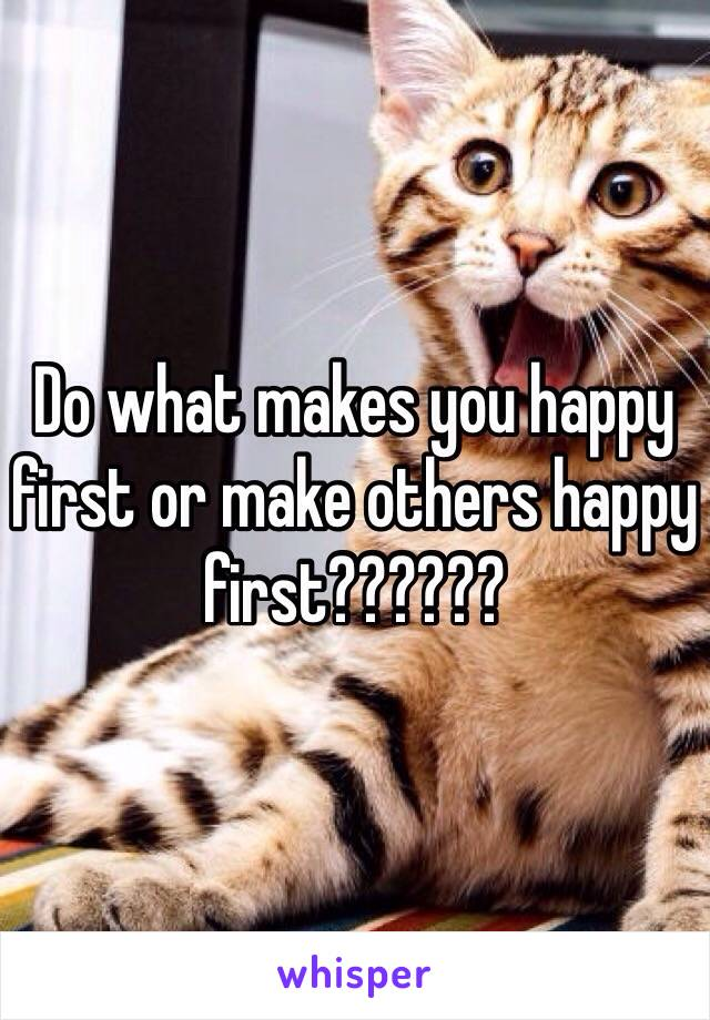 Do what makes you happy first or make others happy first??????