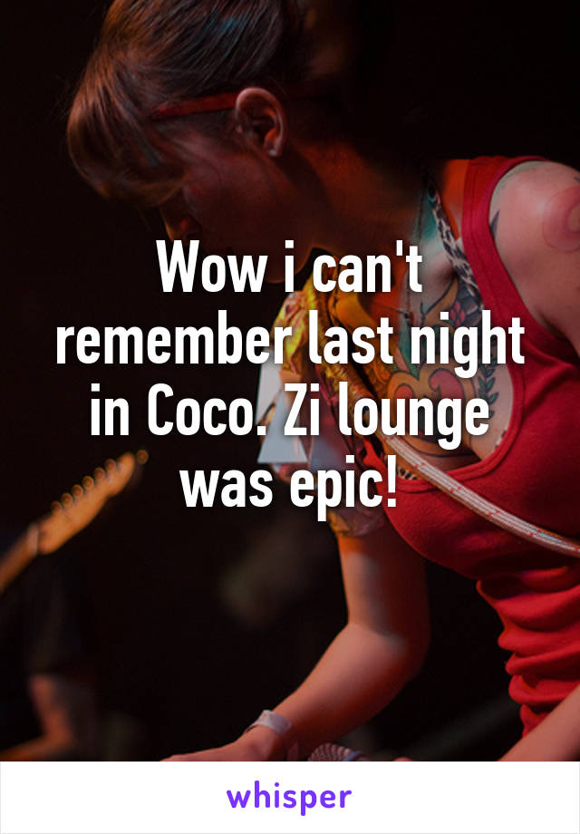 Wow i can't remember last night in Coco. Zi lounge was epic!